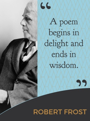A poem beings in delight and ends in wisdom. - Robert Frost