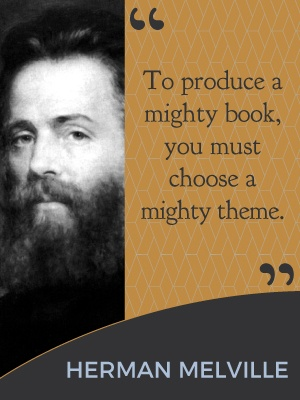 To produce a mighty book, you must choose a mighty theme. - Herman Melville